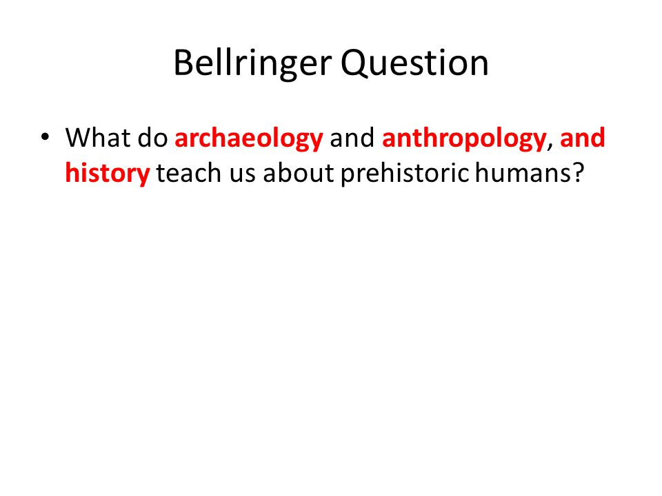 Bellringer Question What do archaeology and anthropology, and history teach us about prehistoric humans