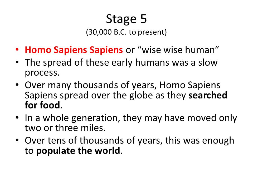 Stage 5 (30,000 B.C. to present) Homo Sapiens Sapiens or wise wise human The spread of these early humans was a slow process.