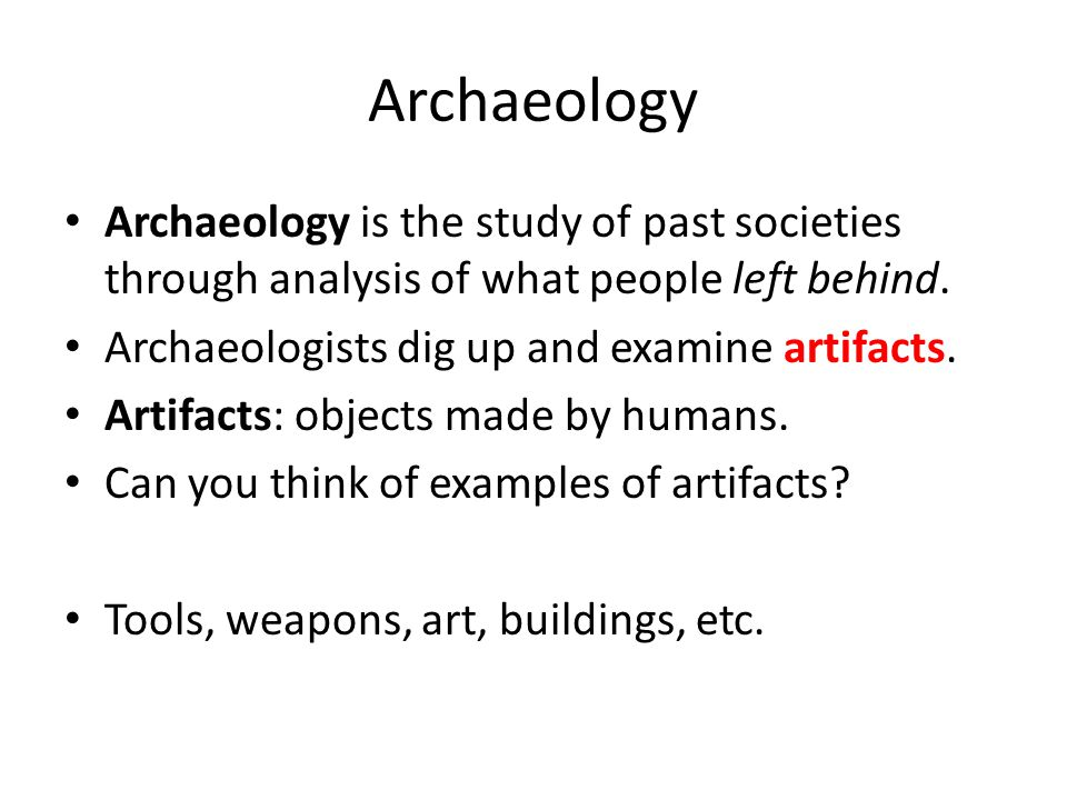 Archaeology Archaeology is the study of past societies through analysis of what people left behind.