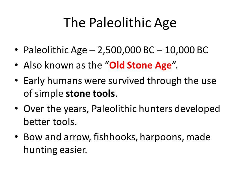 The Paleolithic Age Paleolithic Age – 2,500,000 BC – 10,000 BC