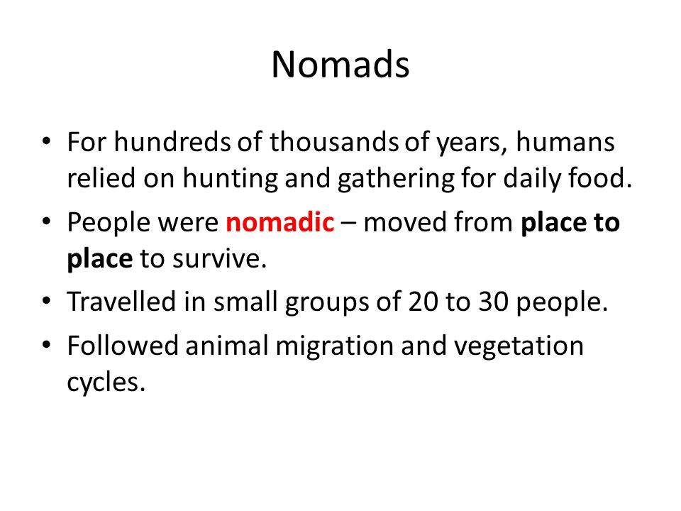 Nomads For hundreds of thousands of years, humans relied on hunting and gathering for daily food.