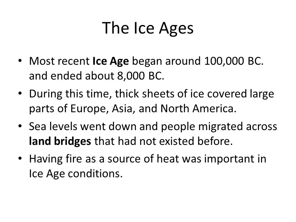 The Ice Ages Most recent Ice Age began around 100,000 BC. and ended about 8,000 BC.