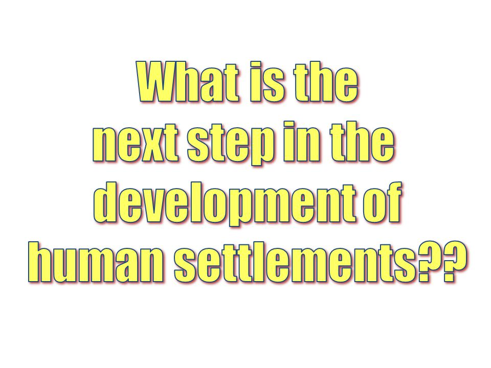 What is the next step in the development of human settlements