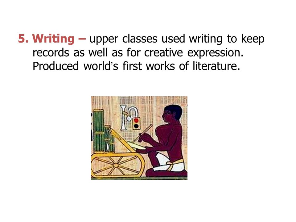 5. Writing – upper classes used writing to keep records as well as for creative expression.
