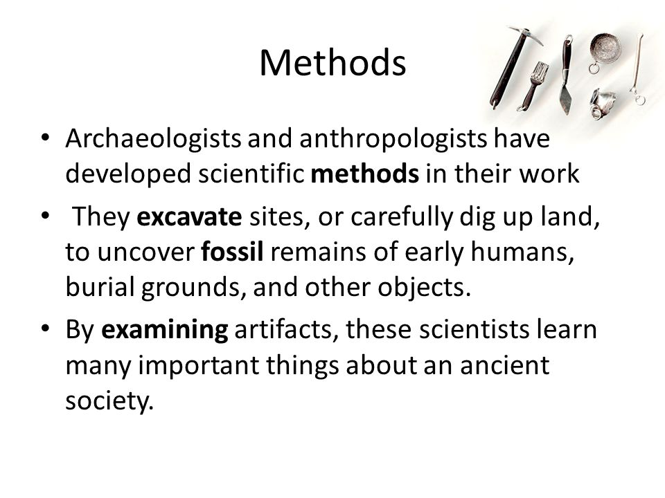 Methods Archaeologists and anthropologists have developed scientific methods in their work.