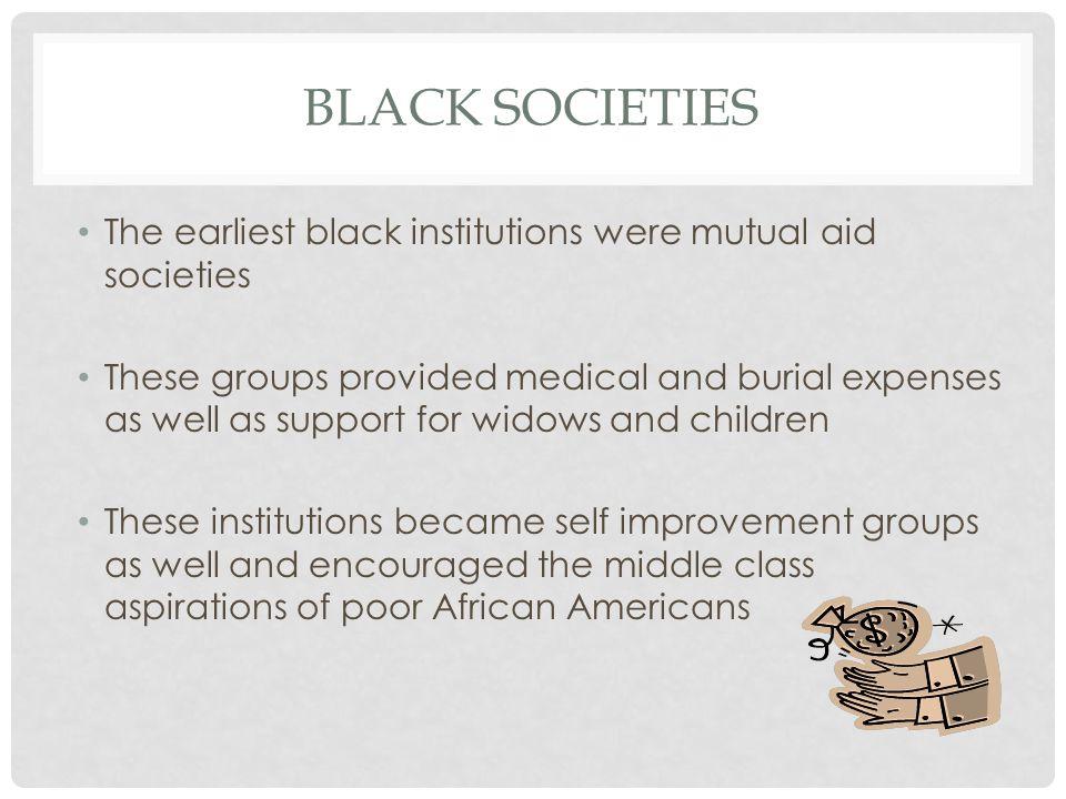 Black Societies The earliest black institutions were mutual aid societies.