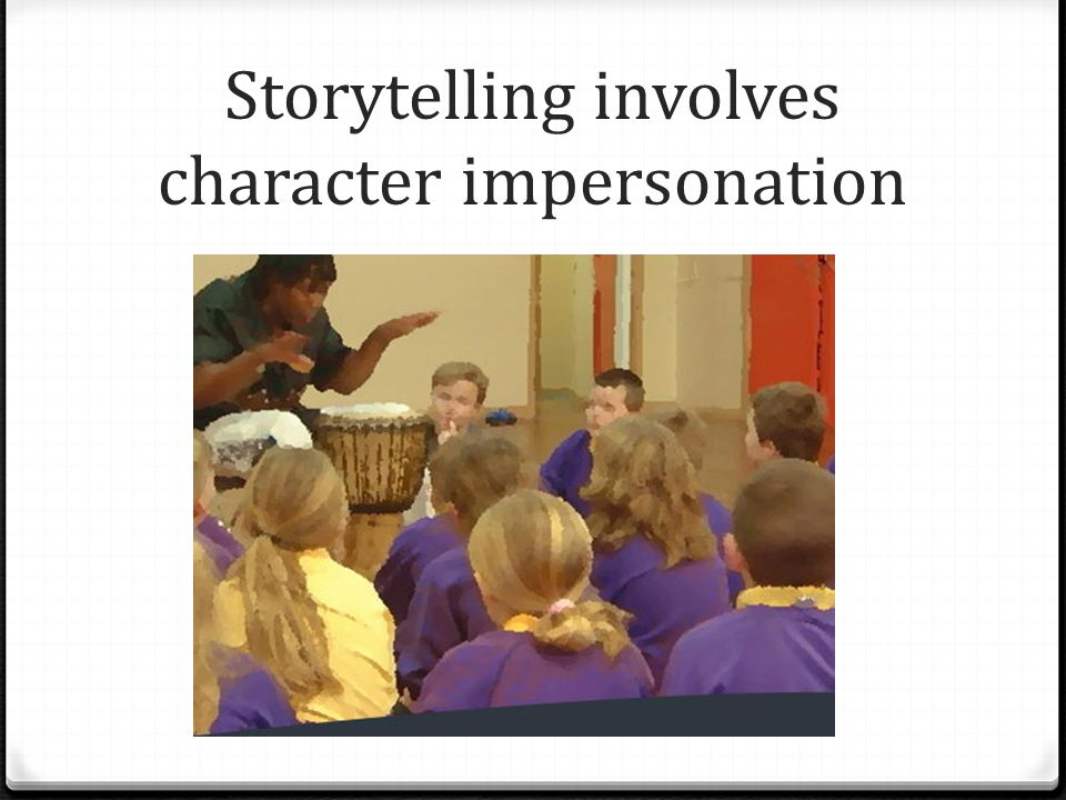 Storytelling involves character impersonation