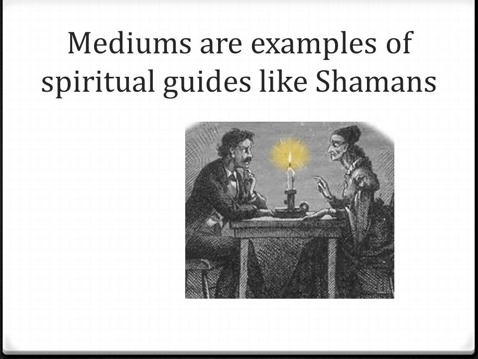 Mediums are examples of spiritual guides like Shamans