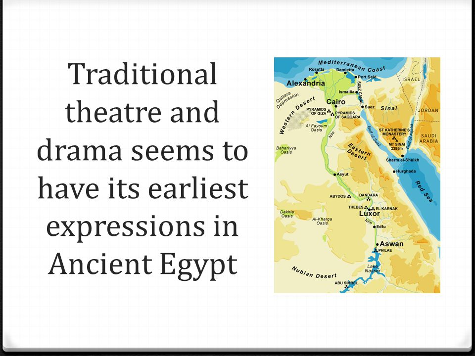 Traditional theatre and drama seems to have its earliest expressions in Ancient Egypt