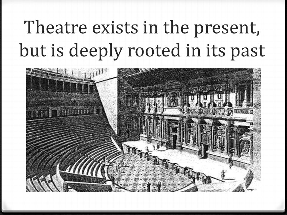 Theatre exists in the present, but is deeply rooted in its past