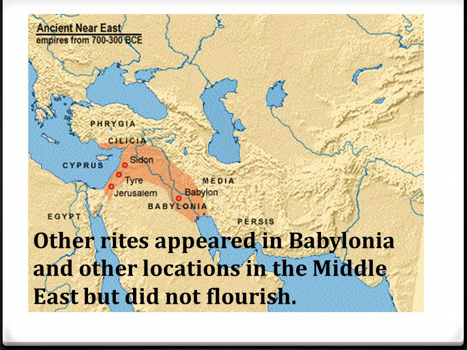 Other rites appeared in Babylonia and other locations in the Middle East but did not flourish.