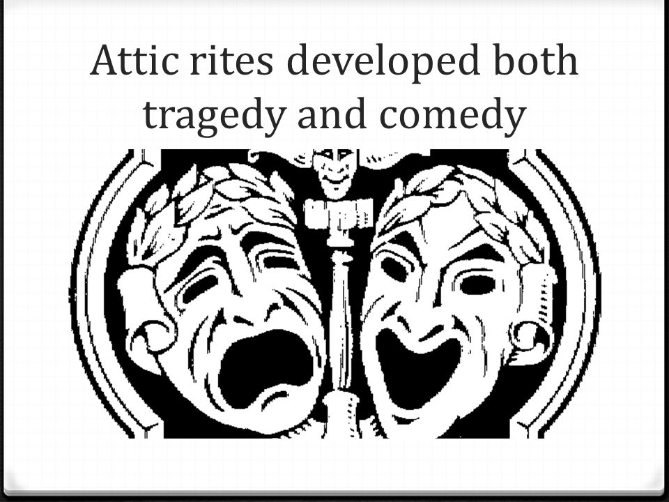 Attic rites developed both tragedy and comedy