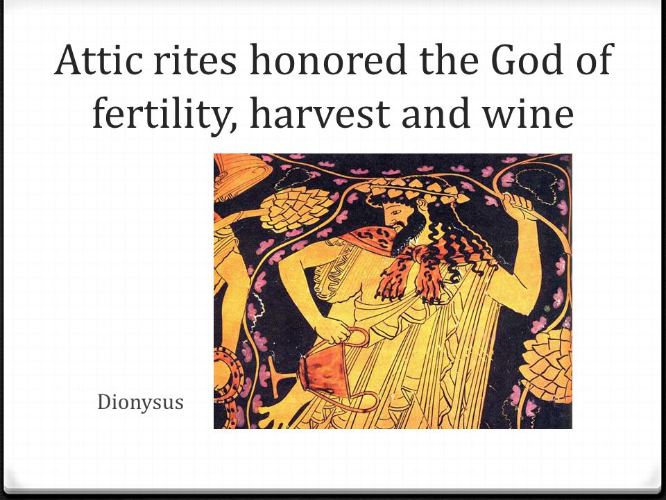 Attic rites honored the God of fertility, harvest and wine