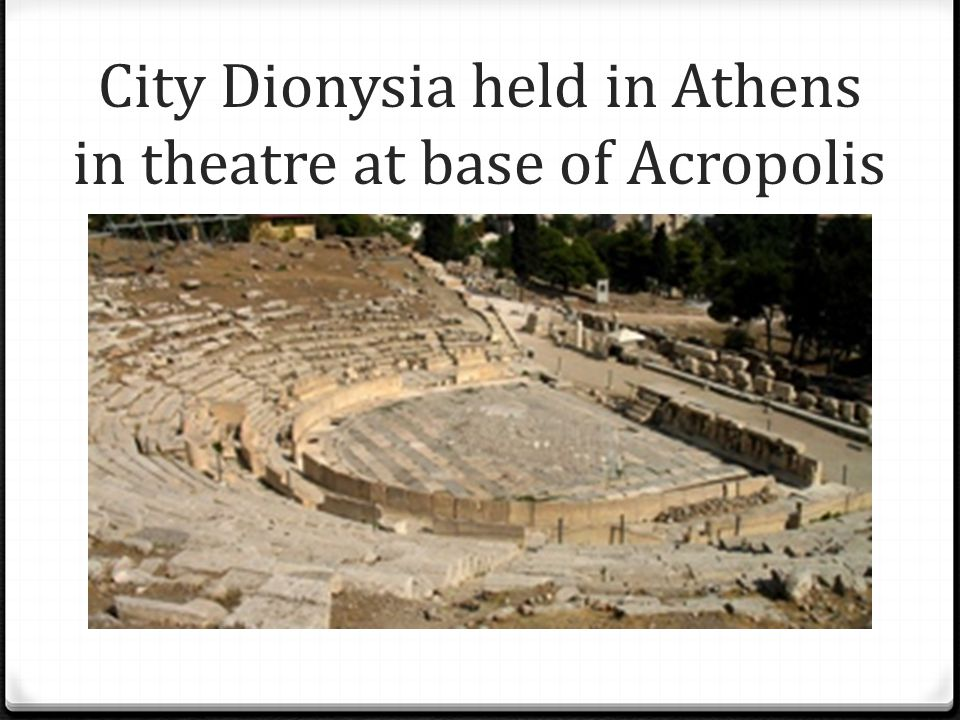 City Dionysia held in Athens in theatre at base of Acropolis