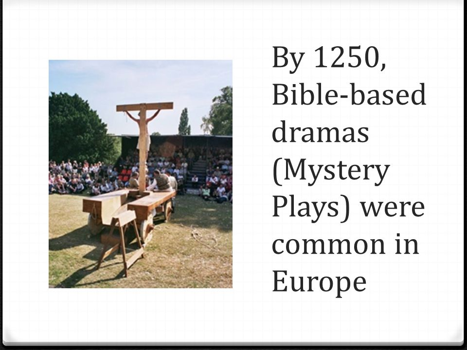By 1250, Bible-based dramas (Mystery Plays) were common in Europe