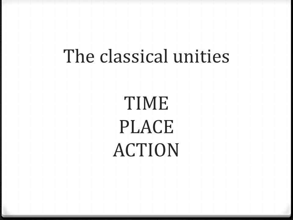 The classical unities TIME PLACE ACTION