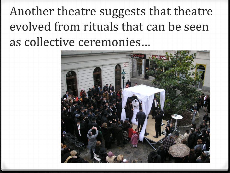Another theatre suggests that theatre evolved from rituals that can be seen as collective ceremonies…
