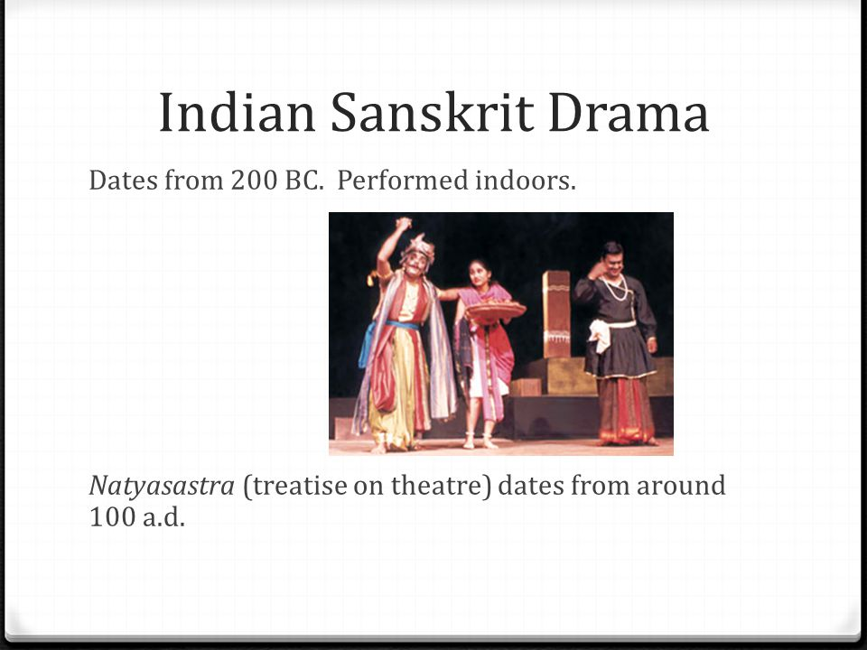 Indian Sanskrit Drama Dates from 200 BC. Performed indoors.