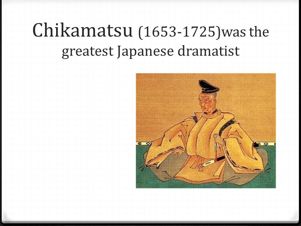 Chikamatsu (1653-1725)was the greatest Japanese dramatist