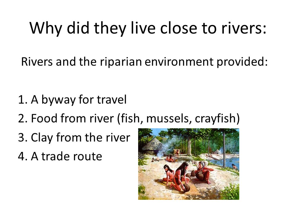 Why did they live close to rivers: