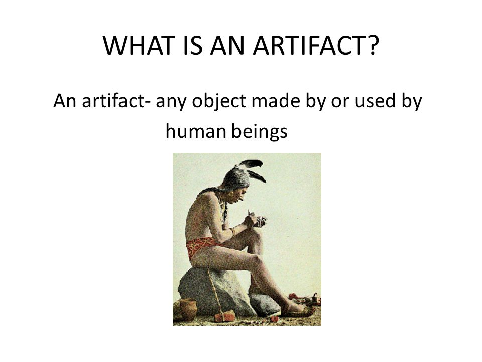 WHAT IS AN ARTIFACT An artifact- any object made by or used by human beings
