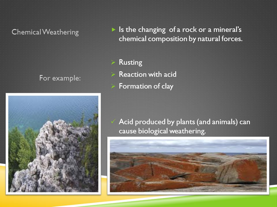 Chemical Weathering Is the changing of a rock or a mineral's chemical composition by natural forces.