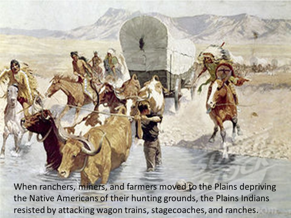 When ranchers, miners, and farmers moved to the Plains depriving the Native Americans of their hunting grounds, the Plains Indians resisted by attacking wagon trains, stagecoaches, and ranches.