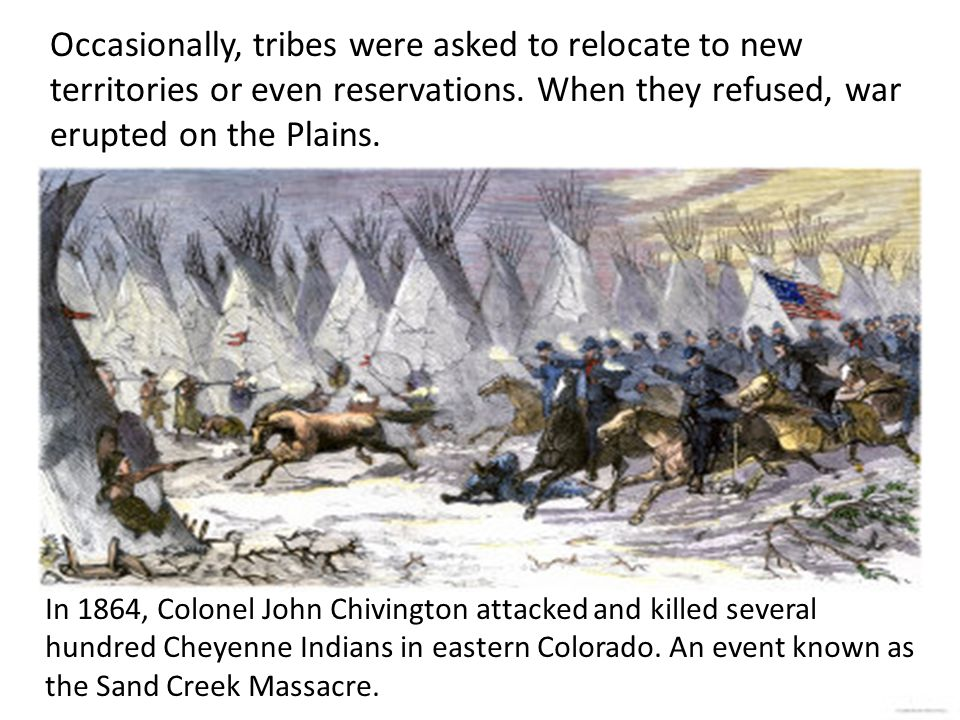 Occasionally, tribes were asked to relocate to new territories or even reservations. When they refused, war erupted on the Plains.
