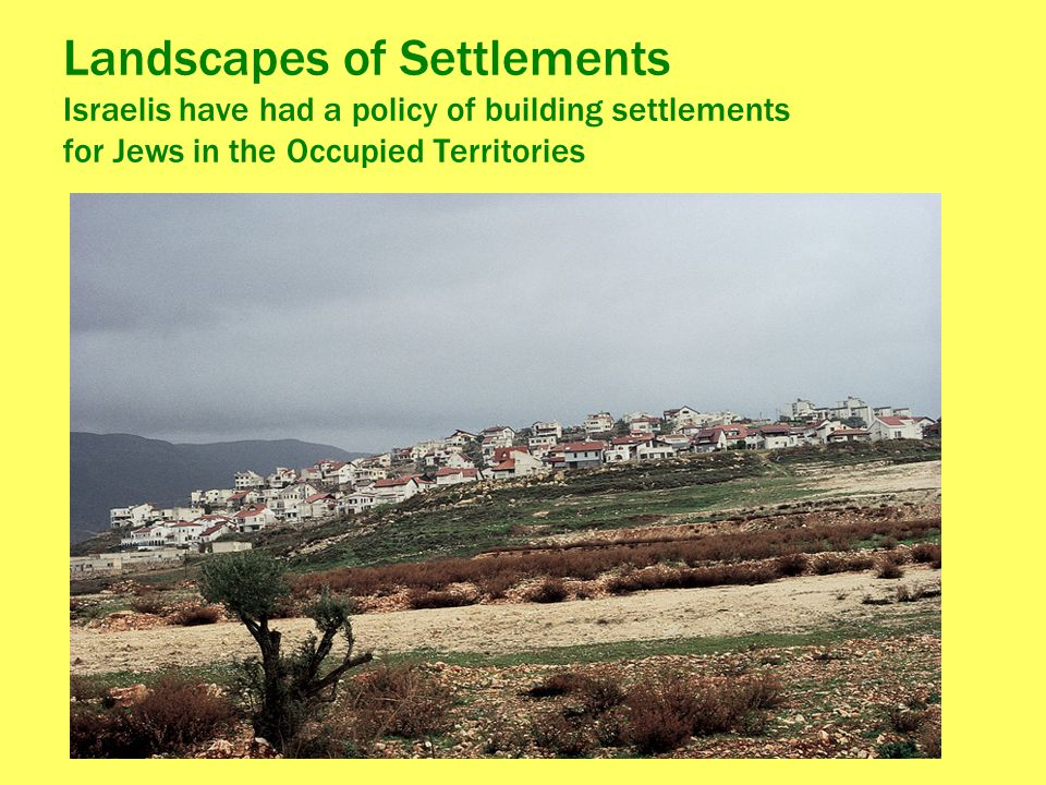 Landscapes of Settlements Israelis have had a policy of building settlements for Jews in the Occupied Territories