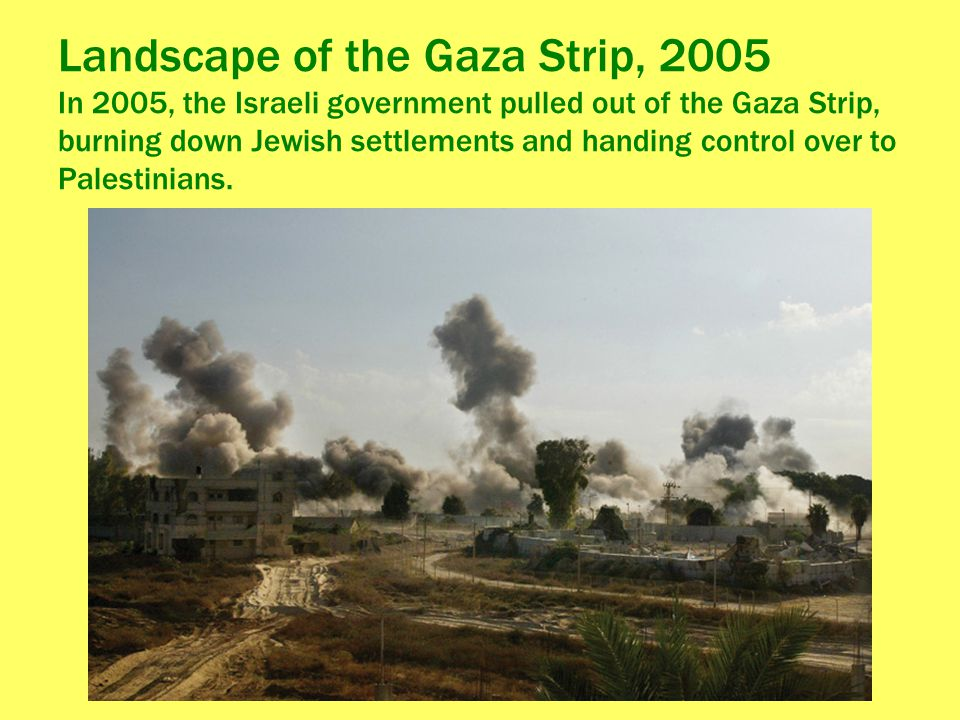 Landscape of the Gaza Strip, 2005 In 2005, the Israeli government pulled out of the Gaza Strip, burning down Jewish settlements and handing control over to Palestinians.