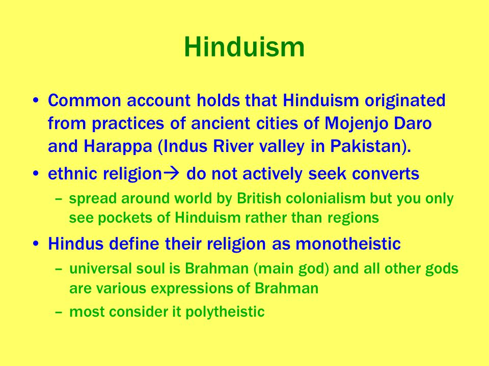 Hinduism Common account holds that Hinduism originated from practices of ancient cities of Mojenjo Daro and Harappa (Indus River valley in Pakistan).