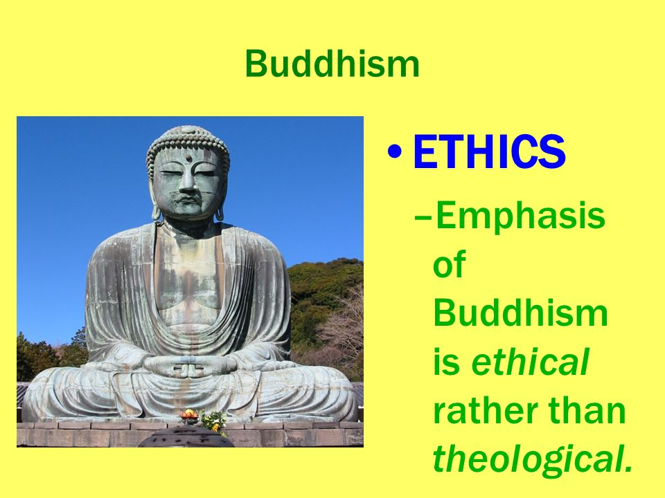 Buddhism ETHICS Emphasis of Buddhism is ethical rather than theological.
