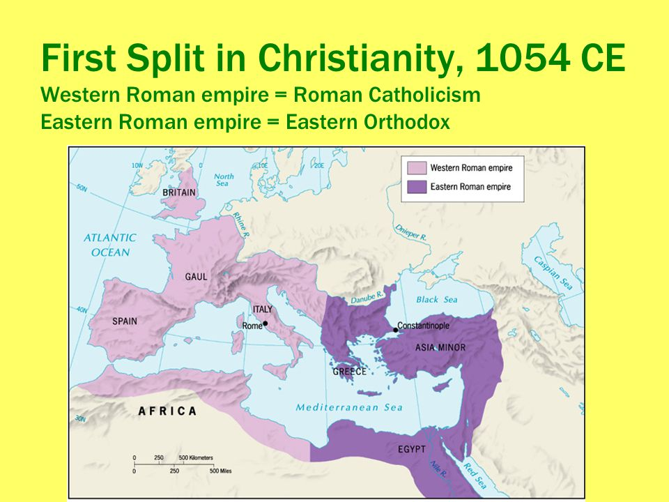 First Split in Christianity, 1054 CE Western Roman empire = Roman Catholicism Eastern Roman empire = Eastern Orthodox
