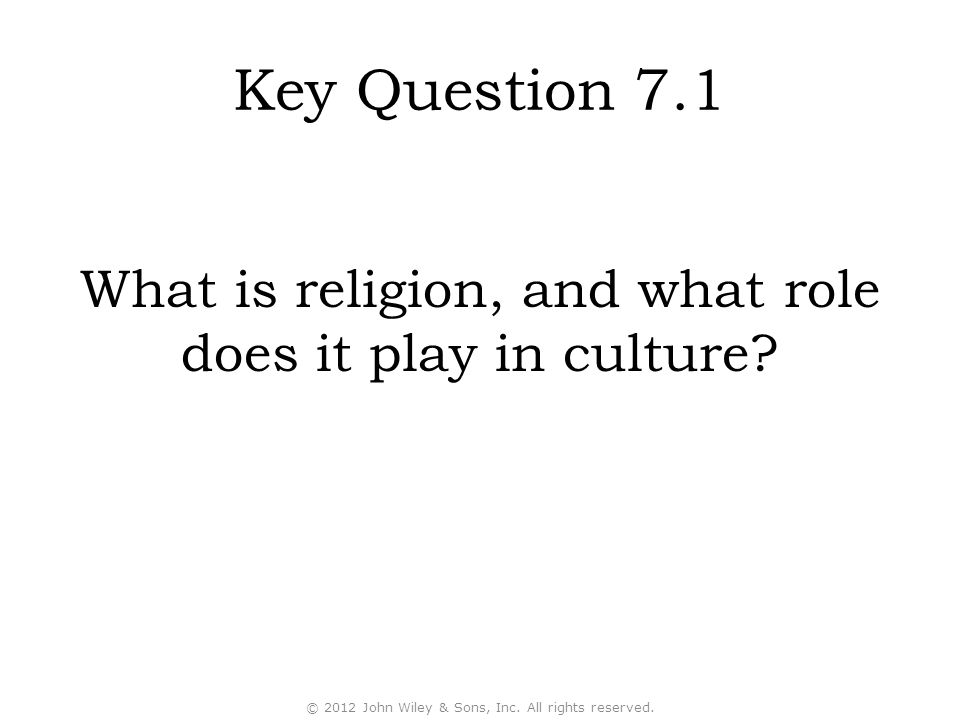 Key Question 7.1 What is religion, and what role does it play in culture © 2012 John Wiley & Sons, Inc. All rights reserved.