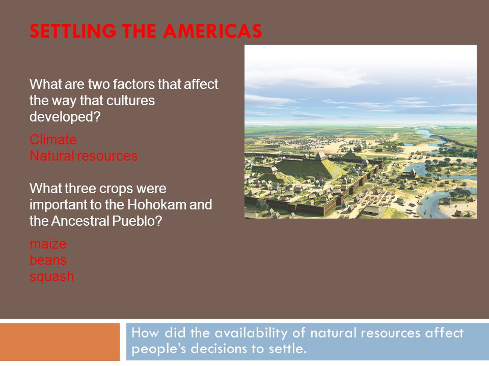 Settling the Americas What are two factors that affect the way that cultures developed Climate. Natural resources.