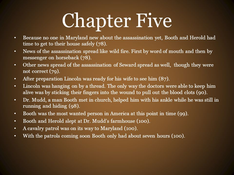 Chapter Five Because no one in Maryland new about the assassination yet, Booth and Herold had time to get to their house safely (78).