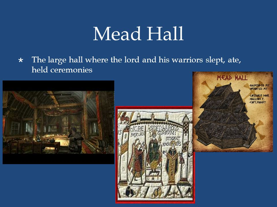 Mead Hall The large hall where the lord and his warriors slept, ate, held ceremonies