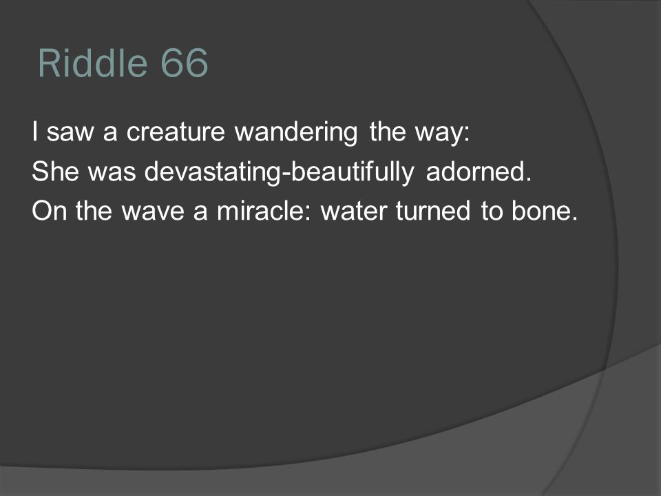 Riddle 66 I saw a creature wandering the way: She was devastating-beautifully adorned.