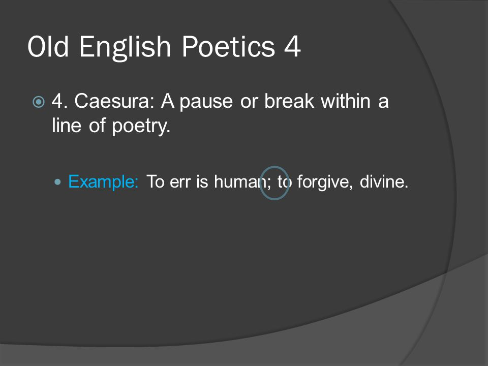 Old English Poetics 4 4. Caesura: A pause or break within a line of poetry.
