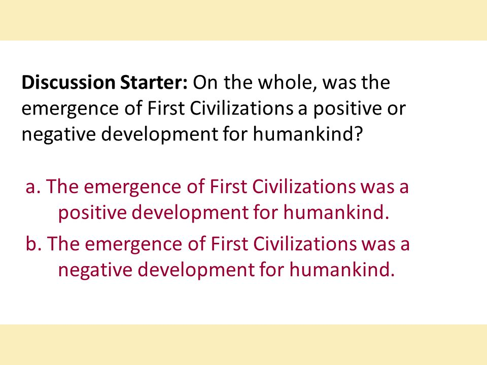 Discussion Starter: On the whole, was the emergence of First Civilizations a positive or negative development for humankind