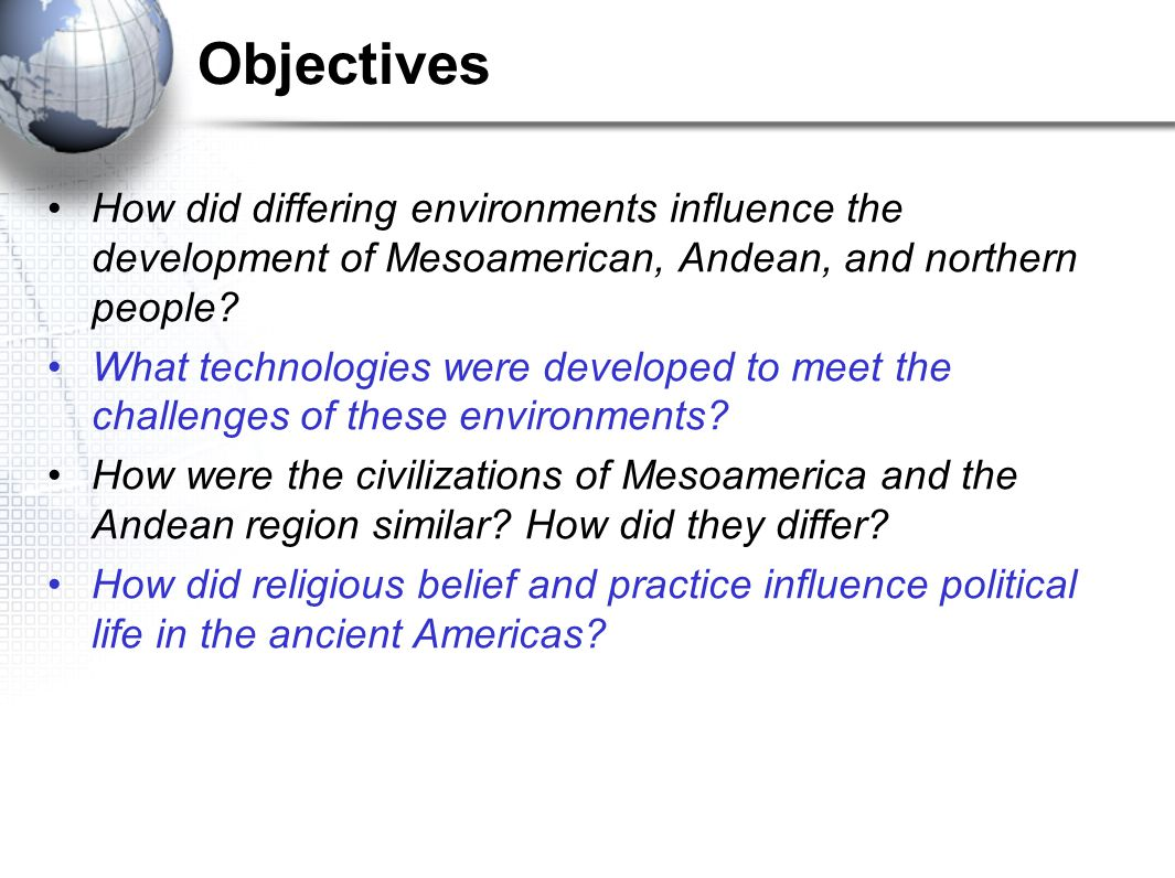 Objectives How did differing environments influence the development of Mesoamerican, Andean, and northern people