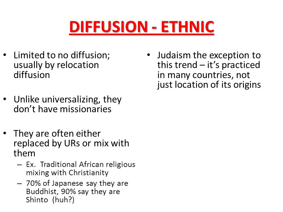 DIFFUSION - ETHNIC Limited to no diffusion; usually by relocation diffusion. Unlike universalizing, they don't have missionaries.