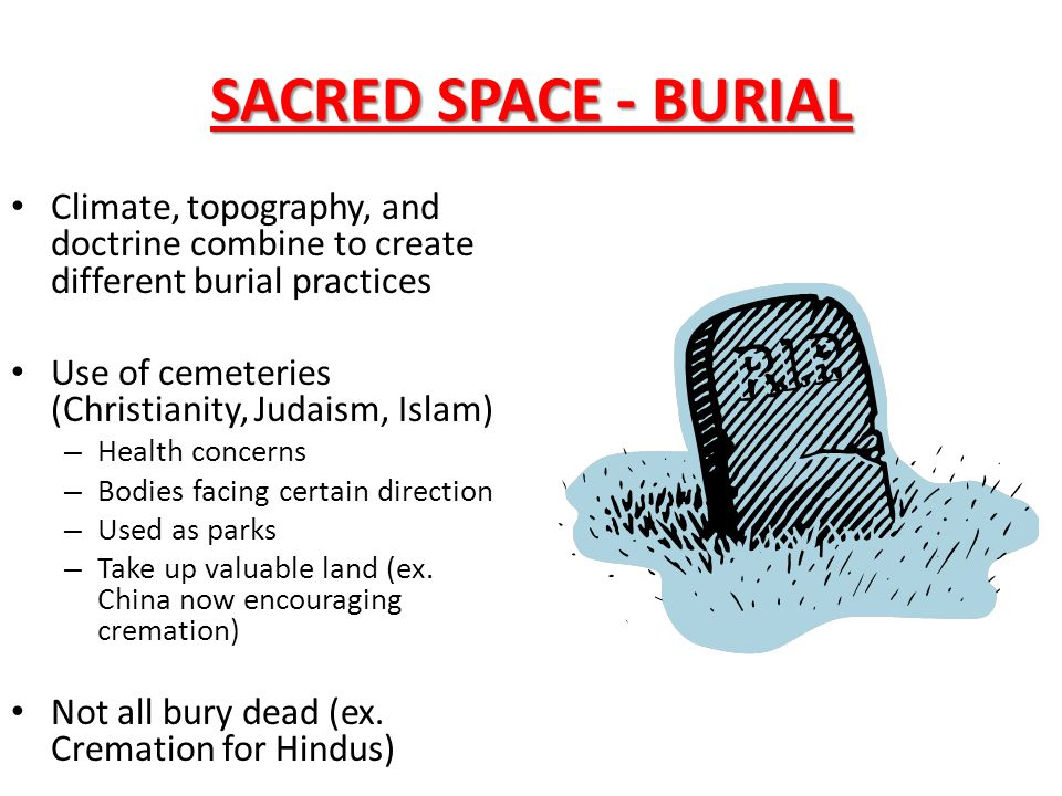 SACRED SPACE - BURIAL Climate, topography, and doctrine combine to create different burial practices.