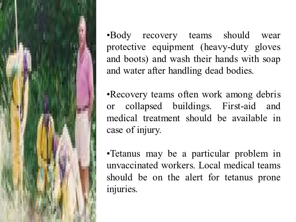 Body recovery teams should wear protective equipment (heavy-duty gloves and boots) and wash their hands with soap and water after handling dead bodies.