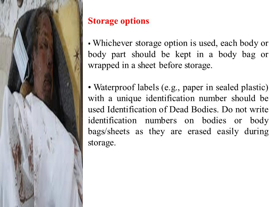 Storage options Whichever storage option is used, each body or body part should be kept in a body bag or wrapped in a sheet before storage.