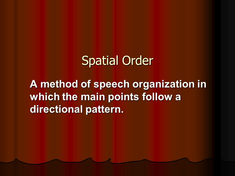 Spatial Order A method of speech organization in which the main points follow a directional pattern.
