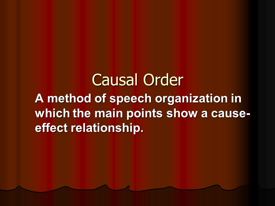 Causal Order A method of speech organization in which the main points show a cause-effect relationship.