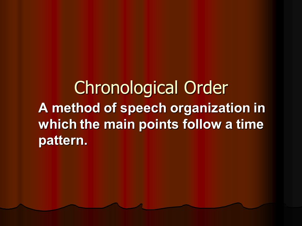Chronological Order A method of speech organization in which the main points follow a time pattern.