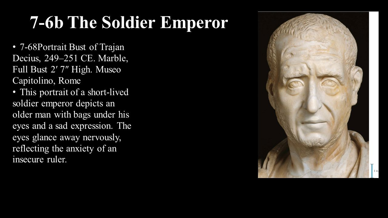 7-6b The Soldier Emperor 7-68Portrait Bust of Trajan Decius, 249–251 CE. Marble, Full Bust 2′ 7″ High. Museo Capitolino, Rome.