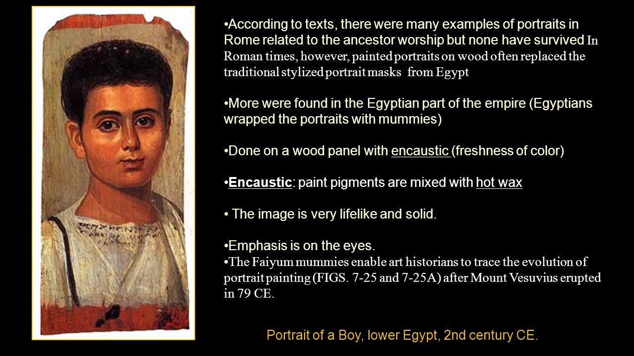 According to texts, there were many examples of portraits in Rome related to the ancestor worship but none have survived In Roman times, however, painted portraits on wood often replaced the traditional stylized portrait masks from Egypt